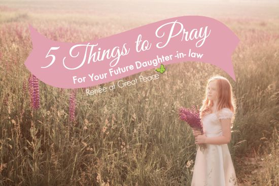 5 Things to Pray for your Future Daughter-in-Law   Renée at Great Peace