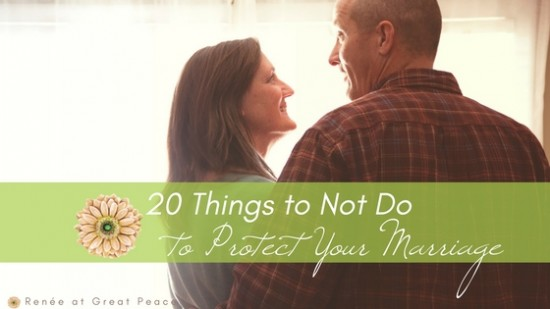 20 Things to Not Do to Protect Your Marriage | Renée at Great Peace